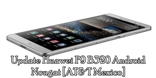 Download and Update Huawei P9 B320 Android Nougat [AT&T Mexico]