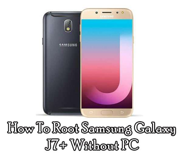How To Root Samsung Galaxy J7 Plus Without PC & With PC