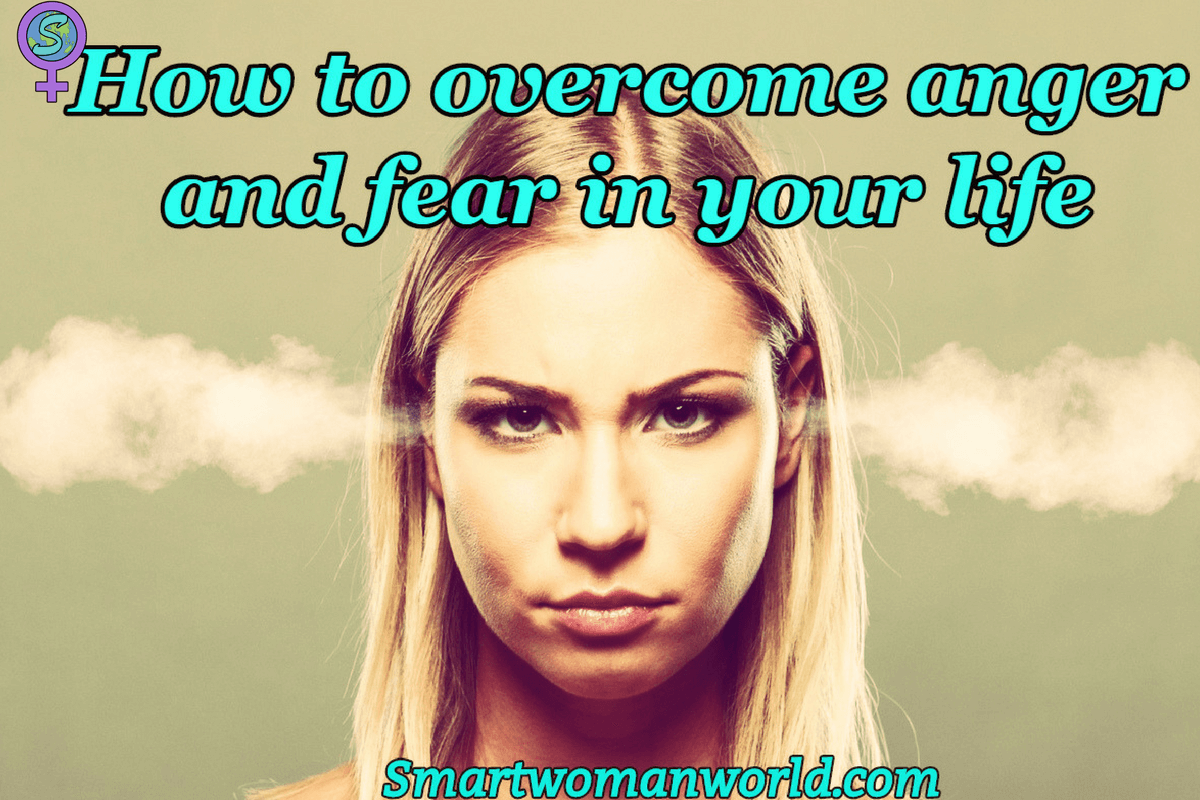 How To Overcome Anger And Fear In Your Life