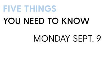 5 Things You Need to Know: Monday Sept. 9