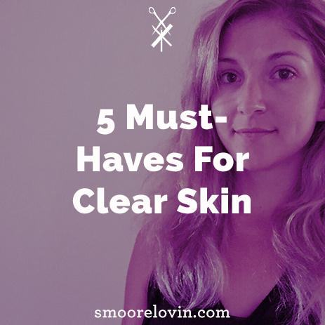 5 Must-Haves for Clear Skin