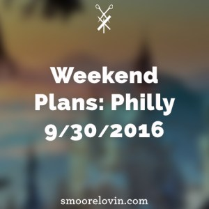 Weekend plans for the weekend of 9/30/2016 in Philly