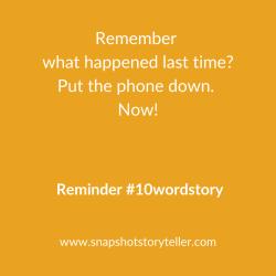 Snapshot Storyteller | Reminder #10wordstory | www.snapshotstoryteller.com | #amwriting #SnapshotStoryteller #creativestoryteller #creative #storyteller #creativewriter #IWrite  #WriteOn #writersofinstagram #storytellersofinstagram #10wordstory #10wordstories