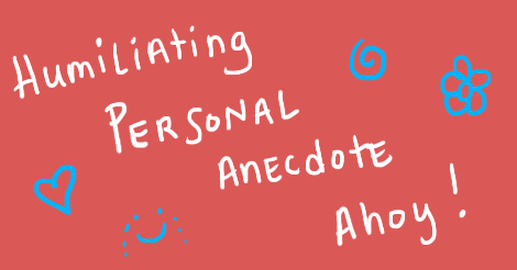 """An image that is a salmon pink background with white text that says """"humiliating personal anecdote ahoy!"""" The words are surrounded by a blue heart, blue spiral, blue flower, and blue smiling face that is weeping."""