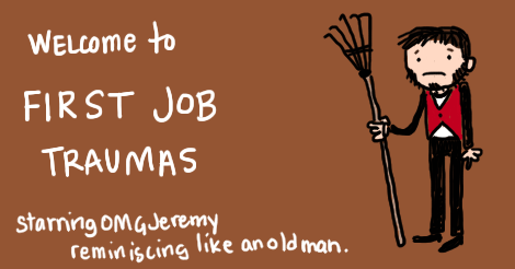 "Illustration. Brown background. Jeremy who is a guy with a beard, is wearing a red vest over his nondescript clothes, and is holding a rake. He looks sad. Writing along the side says, ""Welcome to first job traumas, starring O M G Jeremy reminiscing like an old man."""