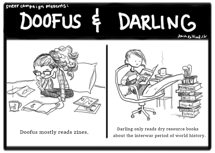 "A single image of a two panel comic drawn in black and white, the pencil tool of a software program. The comic is called ""Doofus and Darling.""  On the left, a girl with bushy hair and glasses sits on a bed, reading what looks to be periodicals. The caption says, ""Doofus mostly reads zines.""  On the right, a girl in a striped shirt is sitting in a chair reading a book. Her heels are up on a stack of books. The books say things on the spines such as ""Film"", ""Depression"", ""Okie."" The caption reads, ""Darling only reads dry resource books about the interwar period of world history."""
