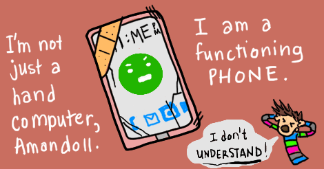 "This is the same phone and the same illustration as the last one, only this time the green face's mouth is saying, ""I'm not just a hand computer, Amandoll. I am a functioning phone."" And there is a tiny anguished Amandoll in the lower right corner, shouting, ""I don't understand!"""
