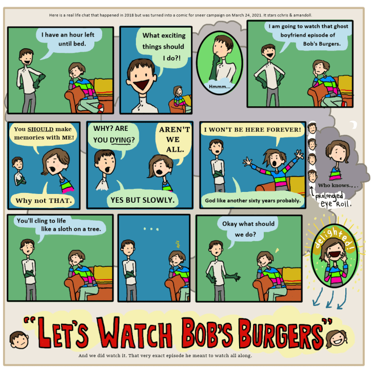 """This is a twelve panel comic that begins with c chris announcing to Amandoll that he has an hour until bedtime, and wonders what he should do. After thinking, he says that he has decided to watch that ghost boyfriend episode of Bob's Burgers. Amandoll throws a guilt trip, saying that instead of that, he should be making memories with her. And he asks if she is dying, and she is like """"aren't we all?"""" and he says yes, but it is slow. The guilts continue by Amandoll saying that no one knows how long they will live. C Chris rolls his eyes and insists that Amandoll will probably be alive for another sixty years. But after one panel of silence, he relents and asks what they should do together then. Amandoll excitedly says """"let's watch bob's burgers"""" which is the title of the whole thing, but at the end!"""