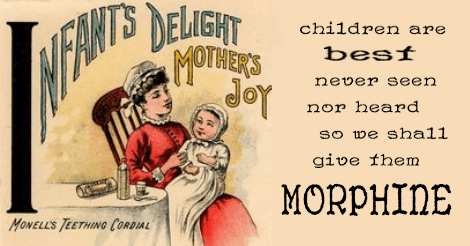 """This is an old ad for """"monell's teething cordial"""" that touts that it is infant's delight and mother's joy. I have added the words: """"children are best never seen nor heard so we shall give them morphine."""""""