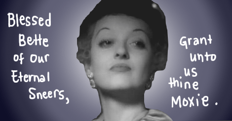 "An image taken from a moment in Of Human Bondage, where Bette Davis' character looks in a severely haughty manner. It is the face of Sneer Campaign. The words written over the image say, ""Blessed Bette of Our Eternal Sneers, grant unto us thine moxie."""