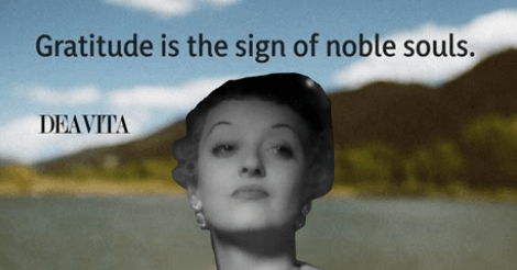 "This is one of those shareable inspirational memes that says this quote: ""Gratitude is the sign of noble souls.""  It is of a hand holding a flower in front of a lake and mountain. Only I have replaced the hand with the sneer campaign Bette Davis looking over smugly."