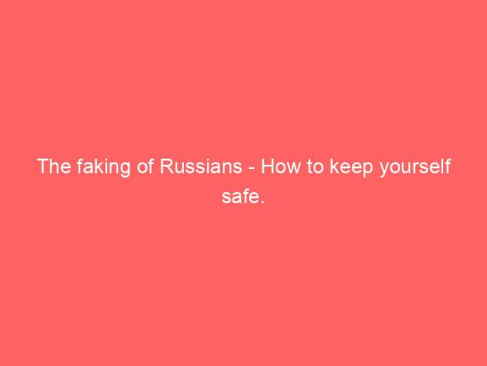 The faking of Russians - How to keep yourself safe. 2