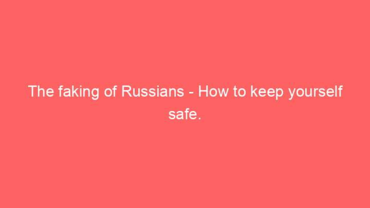 The faking of Russians - How to keep yourself safe. 1