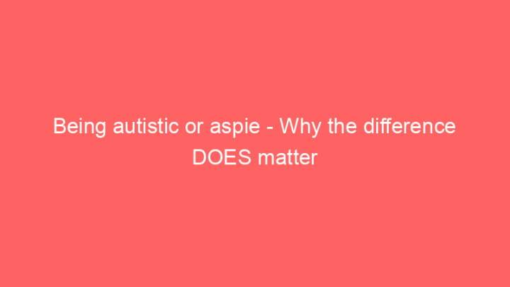 Being autistic or aspie - Why the difference DOES matter 5
