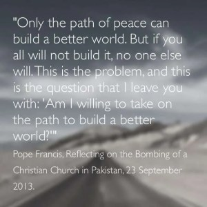 """Only the path of peace can build a better world. But if you all will not build it, no one else will. This is the problem, and this is the questions I leave you with: 'Am I willing to take on the path to build a better world?'"" Pope Francis, Responding to the Suicide Bombing of a Christian Church in Pakistan, 23 September 2013."