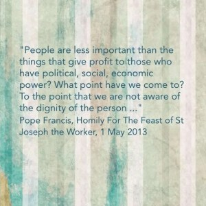 """""""People are less important than the things that give profit to those who have political, social, economic power?  What point have we come to?  To the point that we are not aware of the dignity of the person ..."""" Pope Francis, Homily for the Feast of St Joeseph the Worker, 1 May 2013"""