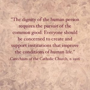 """The dignity of the human person requires the pursuit of the common good.  Everyone should be concerned to create and support institutions that improve the conditions of life."" Catechism of the Catholic Church, n 1926."