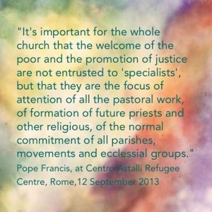 """It's important for the whole Church that the welcome of the poor and the promotion of justice are not entrusted only to ""specialists,"" but that they are the focus of attention of all the pastoral work, of the formation of future priests and other religious, of the normal commitment of all parishes, movements and ecclesial groups."" Pope Francis at Centro Astalli Refugee Centre, Rome, 12 September 2013"
