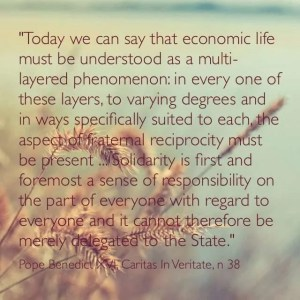 """Today we can say that economic life must be understood as a multi-layered phenomenon: in every one of these layers, to varying degrees and in ways specifically suited to each, the aspect of fraternal reciprocity must be present… Solidarity is first and foremost a sense of responsibility on the part of everyone with regard to everyone and it cannot therefore be merely delegated to the State."" Benedict XVI, Caritas in Veritate, n 38"