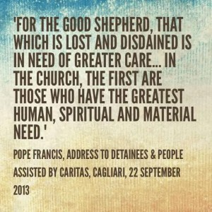 """""""For the Good Shepherd, that which is lost and disdained is in need of greater care. … In the Church, the first are those who have the greatest human, spiritual and material need"""". Pope Francis, Address to Detainees & People Assisted by Caritas, Cathedral of Cagliari, 22 September 2013"""