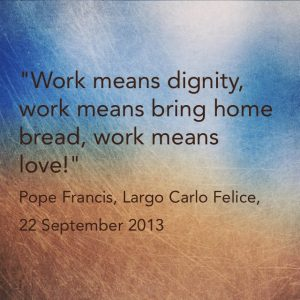 """""""Work means dignity, work means bringing home bread, work means love!"""", Pope Francis, Largo Carlo Fellice, 22 September 2013."""