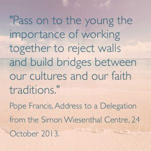"""""""Pass on to the young the importance of working together to reject walls and build bridges between our cultures and faith traditions."""" Pope Francis, Address to a Delegation from the Simon Wiesenthal Centre, 24 October 2013."""