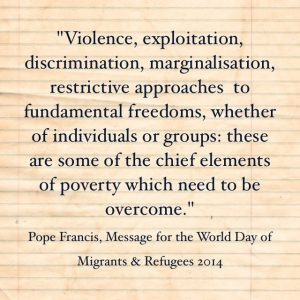 """Violence, exploitation, discrimination, marginalisation, restrictive approaches to fundamental freedoms, whether of individuals or groups: these ae some of the chief elements of poverty which need to be overcome"", Pope Francis, Message for the World Day of Migrants & Refugees 2014"