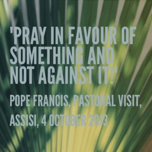 """Pray in favour of something and not against it!"", Pope Francis, Pastoral Visit, Assisi, 4 October 2013"