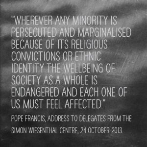 """""""Wherever any minority is persecuted and marginalised because of its religious convictions or ethnic identity the wellbeing of society as a whole is endangered and each one of us must feel affected."""" Pope Francis, Address to Delegates from the Simon Wiensthal Centre, 24 October 2013."""