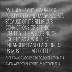"""Wherever any minority is persecuted and marginalised because of its religious convictions or ethnic identity the wellbeing of society as a whole is endangered and each one of us must feel affected."" Pope Francis, Address to Delegates from the Simon Wiensthal Centre, 24 October 2013."