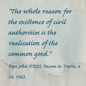 """""""The whole reasons for the existence of civil authorities is the realisation of the common good."""" Pope John XXIII, Pacem in Terris, n 54, 1963."""