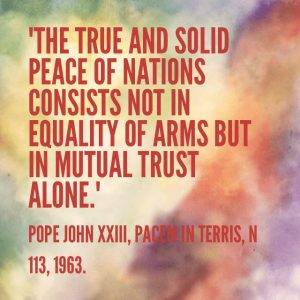 """""""The true and solid peace of nations consists not in equality of arms but in mutual trust alone"""". Pope John XXIII, Pacem in Terris, n 113, 1963"""