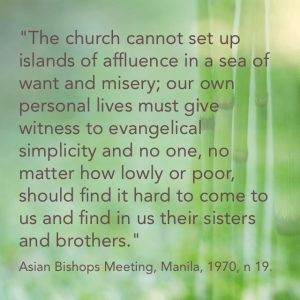 """""""The church cannot set up islands of affluence in a sea of misery and want; our own personal lives must give witness to evangelical simplicity and no one, no matter how lowly or poor, should find it difficult to come to us and find in us sisters and brothers."""" Asian Bishops Meeting, Manila, 1970, n 19."""