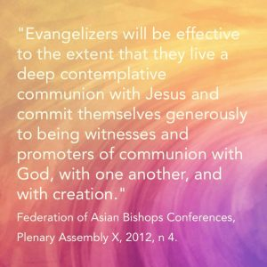 """Evangelizers will be effective to the extent that they live a deep contemplative communion with Jesus and commit themselves generously to being witnesses and promoters of communion with God, with one another, and with creation."" Federation of Asian Bishops Conferences, Plenary Assembly X, 2012, n 4."