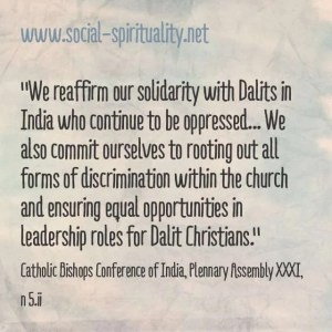 """We reaffirm our solidarity with Dalits in India who continue to be oppressed ... We also commit ourselves to rooting out all forms of discrimination within the church and ensuring equal opportunities in leadership roles for Dalit Christians."" Catholic Bishops Conference of  India, Plenary Assembly XXXI, 5.ii"