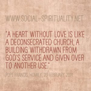 """""""A heart without love is like a deconsecrated church, a building withdrawn from God's service and given over to another use."""" Pope Francis, Homily, 23 February 2014."""