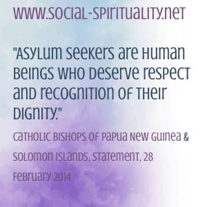 """Asylum seekers are human beings who deserve respect and recognition of their dignity"" Catholic Bishops of Papuap New Guninae and Solomon Islands, Statement, 28 February 2014."
