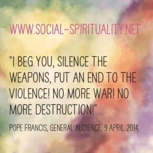 """""""I beg you, silence the weapons, put an end to the violence!  No more war! No more destruction!"""" Pope Francis, General Audience, 9 April 2014."""