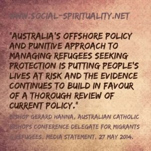 """""""Australia's offshore policy and punitive approach to managing refugees seeking protection is putting people's lives at risk and the evidence continues to build in favor of a thorough review of current policy."""" Bishops Gerard Hanna, Australian Catholic Bishops Conference Delegate for Refugees & Migrants, Media Statement, 27 May 2014."""