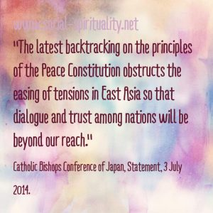 """The latest backtracking on the principles of the Peace Constitution obstructs the easing of tensions in East Asia so that dialogue and trust among nations will be beyond our reach."" Catholic Bishops Conference of Japan, Statement, 3 July 2014"