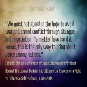 """We must not abandon the hope to avoid war and armed conflict through dialogue and negotiation. No matter how hard it seems, this is the only way to bring about peace among nations."" Catholic Bishops Conference of Japan, Statement of Protest Against the Cabinet decision that Allows the Exercise of a Right to Collective Self-defense, 3 July 2014"