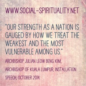 """Our strength as a nation is gauged by how we treat the weakest and the most vulnerable among us."" Archbishop  Julian Leow Beng Kim of Kuala Lumpur, Installation Speech, October 2014."