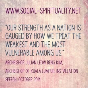 """""""Our strength as a nation is gauged by how we treat the weakest and the most vulnerable among us."""" Archbishop  Julian Leow Beng Kim of Kuala Lumpur, Installation Speech, October 2014."""