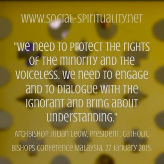 """""""We need to protect the rights of the minority and the voiceless. We need to engage and to dialogue with the ignorant and bring about understanding."""" Archbishop Julian Leow, President, Catholic Bishops Conference, Malaysia, 27 January 2015."""
