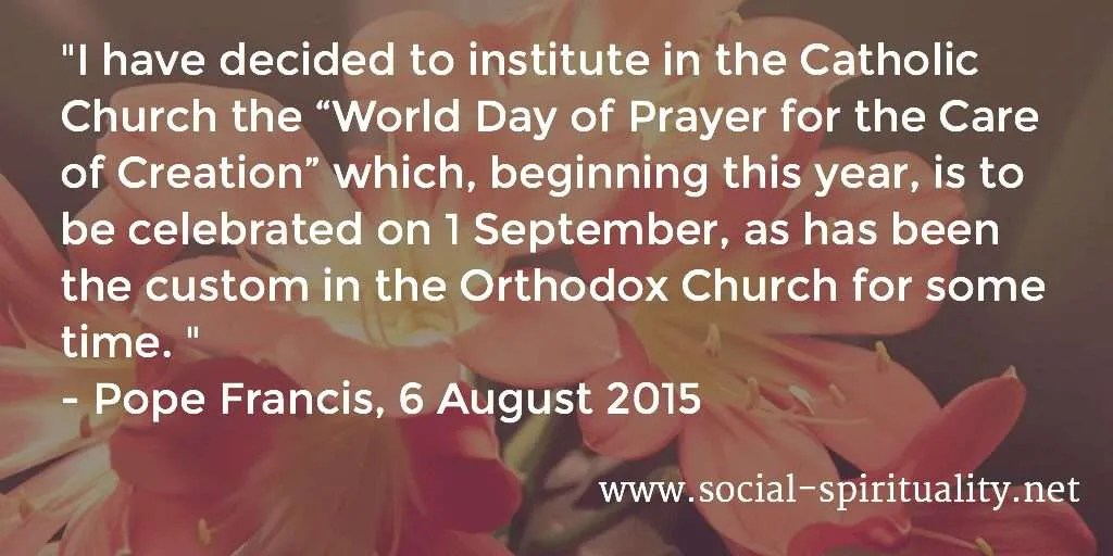 """""""I have decided to institute in the Catholic Church the """"World Day of Prayer for the Care of Creation"""" which, beginning this year, is to be celebrated on 1 September, as has been the custom in the Orthodox Church for some time."""" Pope Francis, 6 August 2015."""