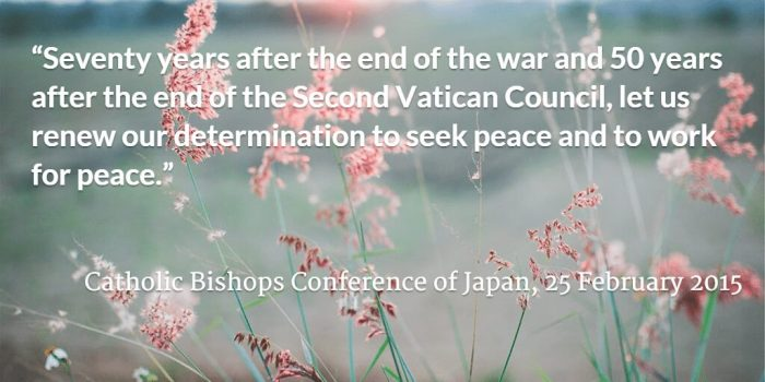 """""""Seventy years after the end of the war and 50 years after the end of the Second Vatican Council, let us renew our determination to seek peace and to work for peace."""" Catholic Bishops Conference of Japan, 25 February 2015"""