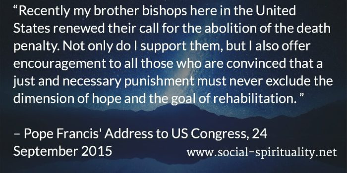 """Recently my brother bishops here in the United States renewed their call for the abolition of the death penalty. Not only do I support them, but I also offer encouragement to all those who are convinced that a just and necessary punishment must never exclude the dimension of hope and the goal of rehabilitation."" Pope Francis' Address to US Congress, 24 September 2015."