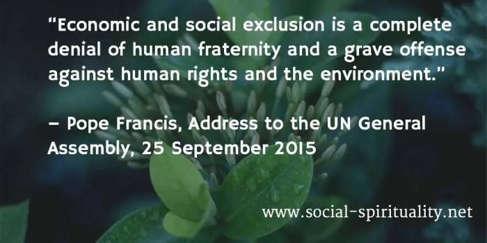"""Economic and social exclusion is a complete denial of human fraternity and a grave offense against human rights and the environment. "" Pope Francis, Address to the UN General Assembly, 25 September 2015."