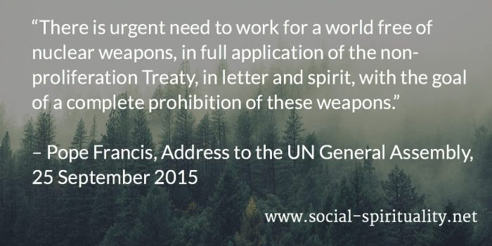 """""""There is urgent need to work for a world free of nuclear weapons, in full application of the non-proliferation Treaty, in letter and spirit, with the goal of a complete prohibition of these weapons."""" Pope Francis, Address to the UN General Assembly, 25 September 2015."""