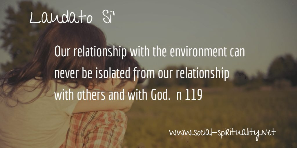 "Laudato Si' Week quote ""Our relationship with the environment can never be isolated from our relationship with others and with God."" n 119"